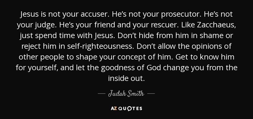 Jesus is not your accuser. He's not your prosecutor. He's not your judge. He's your friend and your rescuer. Like Zacchaeus, just spend time with Jesus. Don't hide from him in shame or reject him in self-righteousness. Don't allow the opinions of other people to shape your concept of him. Get to know him for yourself, and let the goodness of God change you from the inside out. - Judah Smith