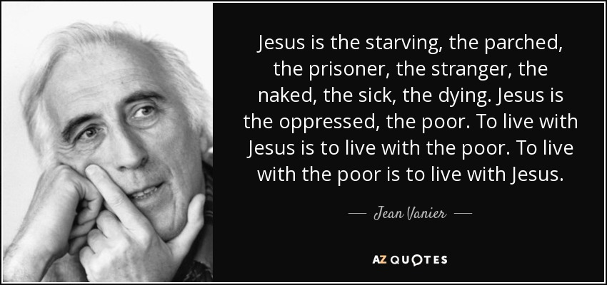 Jesus is the starving, the parched, the prisoner, the stranger, the naked, the sick, the dying. Jesus is the oppressed, the poor. To live with Jesus is to live with the poor. To live with the poor is to live with Jesus. - Jean Vanier