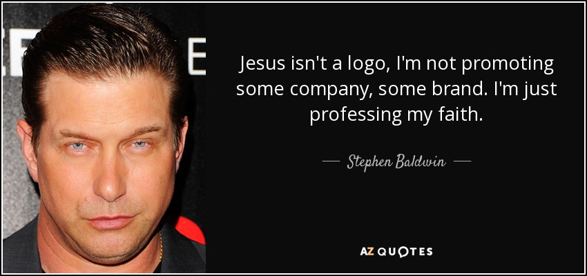 Jesus isn't a logo, I'm not promoting some company, some brand. I'm just professing my faith. - Stephen Baldwin