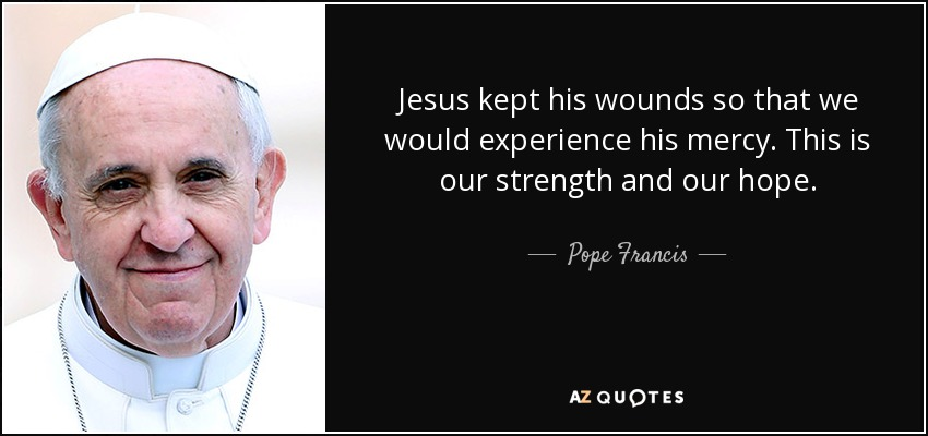Jesus kept his wounds so that we would experience his mercy. This is our strength and our hope. - Pope Francis