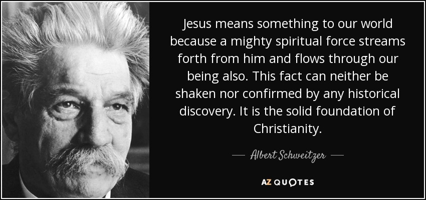 Jesus means something to our world because a mighty spiritual force streams forth from him and flows through our being also. This fact can neither be shaken nor confirmed by any historical discovery. It is the solid foundation of Christianity. - Albert Schweitzer