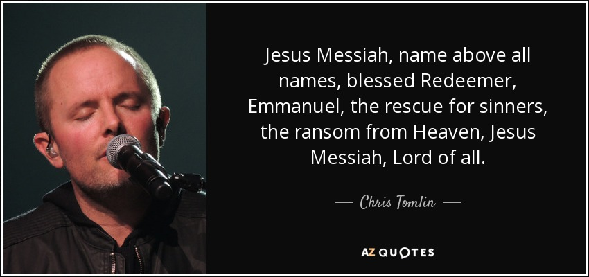 Jesus Messiah, name above all names, blessed Redeemer, Emmanuel, the rescue for sinners, the ransom from Heaven, Jesus Messiah, Lord of all. - Chris Tomlin