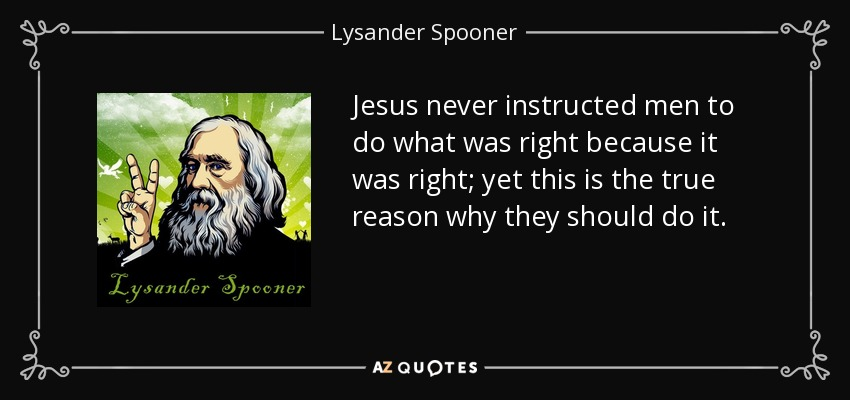 Jesus never instructed men to do what was right because it was right; yet this is the true reason why they should do it. - Lysander Spooner