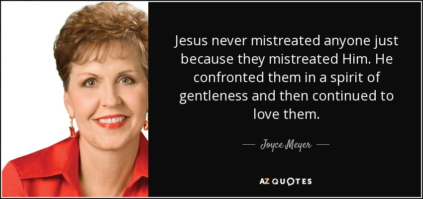 Jesus never mistreated anyone just because they mistreated Him. He confronted them in a spirit of gentleness and then continued to love them. - Joyce Meyer