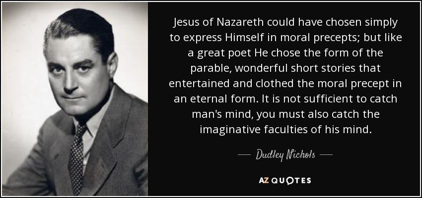 Jesus of Nazareth could have chosen simply to express Himself in moral precepts; but like a great poet He chose the form of the parable, wonderful short stories that entertained and clothed the moral precept in an eternal form. It is not sufficient to catch man's mind, you must also catch the imaginative faculties of his mind. - Dudley Nichols