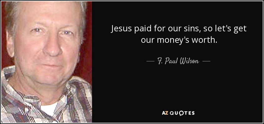 Jesus paid for our sins, so let's get our money's worth. - F. Paul Wilson