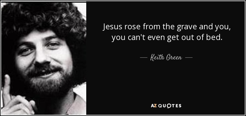 Jesus rose from the grave and you, you can't even get out of bed. - Keith Green
