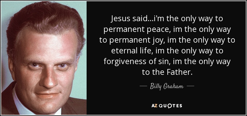 Jesus said...i'm the only way to permanent peace, im the only way to permanent joy, im the only way to eternal life, im the only way to forgiveness of sin, im the only way to the Father. - Billy Graham