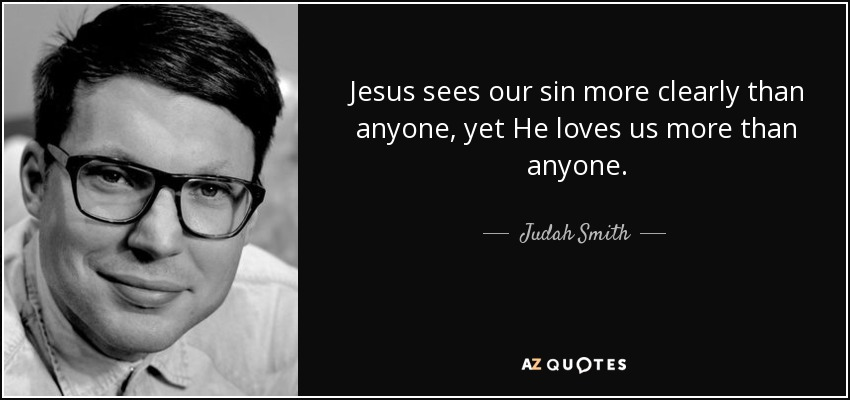 Jesus sees our sin more clearly than anyone, yet He loves us more than anyone. - Judah Smith