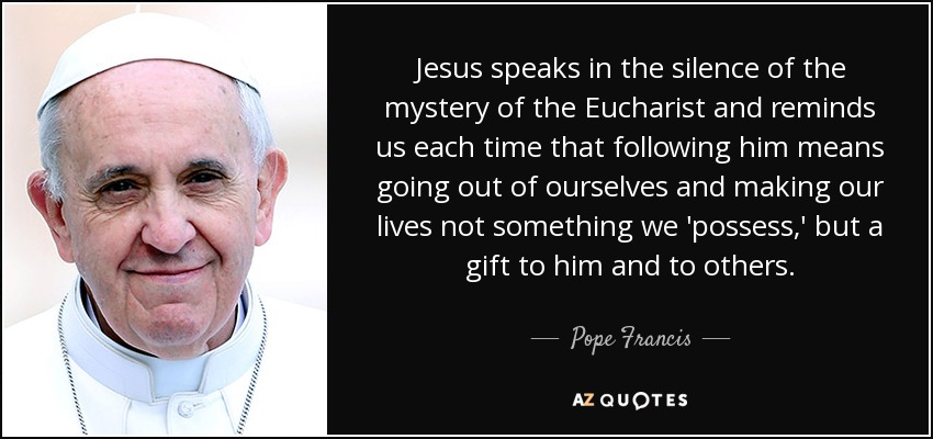 Jesus speaks in the silence of the mystery of the Eucharist and reminds us each time that following him means going out of ourselves and making our lives not something we 'possess,' but a gift to him and to others. - Pope Francis