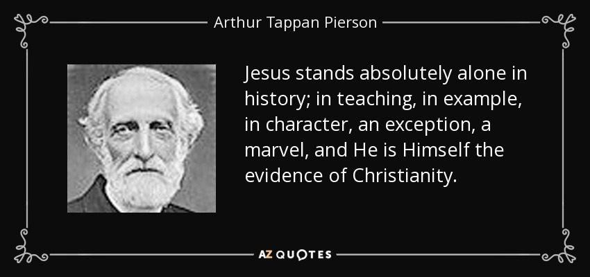 Jesus stands absolutely alone in history; in teaching, in example, in character, an exception, a marvel, and He is Himself the evidence of Christianity. - Arthur Tappan Pierson