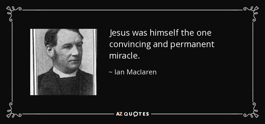 Jesus was himself the one convincing and permanent miracle. - Ian Maclaren