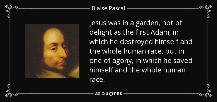 Jesus was in a garden, not of delight as the first Adam, in which he destroyed himself and the whole human race, but in one of agony, in which he saved himself and the whole human race. - Blaise Pascal