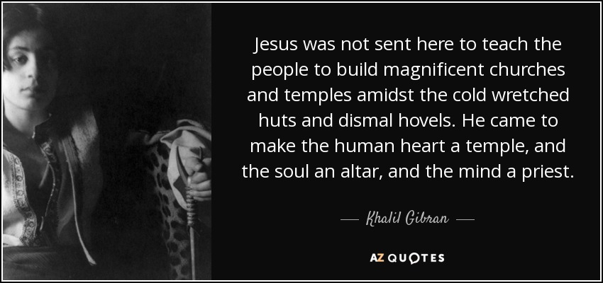 Jesus was not sent here to teach the people to build magnificent churches and temples amidst the cold wretched huts and dismal hovels. He came to make the human heart a temple, and the soul an altar, and the mind a priest. - Khalil Gibran