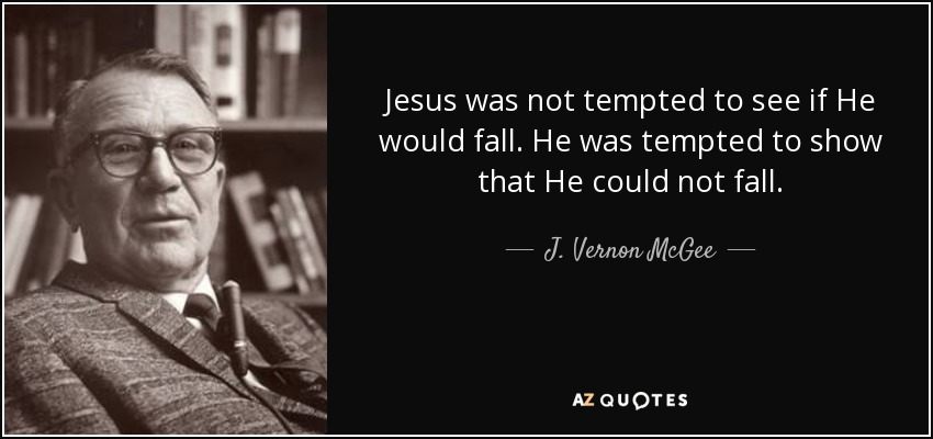 Jesus was not tempted to see if He would fall. He was tempted to show that He could not fall. - J. Vernon McGee