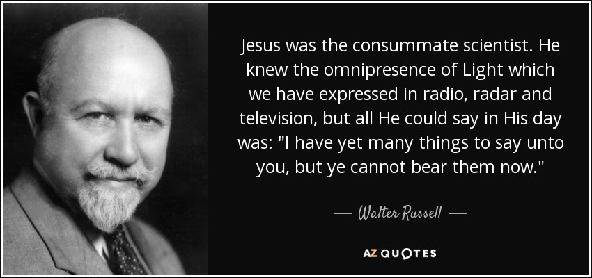 Walter Russell quote: Jesus was the consummate scientist  He knew