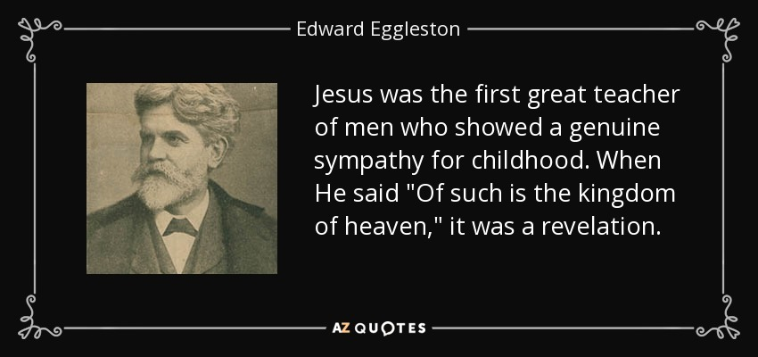 Jesus was the first great teacher of men who showed a genuine sympathy for childhood. When He said