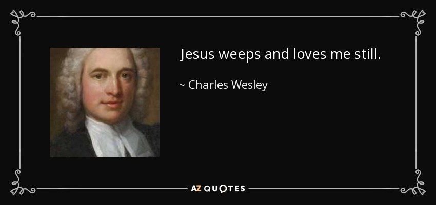 Jesus weeps and loves me still. - Charles Wesley