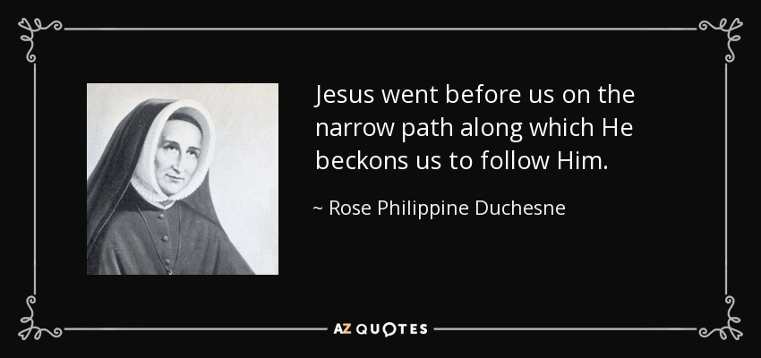 Jesus went before us on the narrow path along which He beckons us to follow Him. - Rose Philippine Duchesne