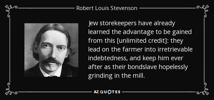 Jew storekeepers have already learned the advantage to be gained from this [unlimited credit]: they lead on the farmer into irretrievable indebtedness, and keep him ever after as their bondslave hopelessly grinding in the mill. - Robert Louis Stevenson