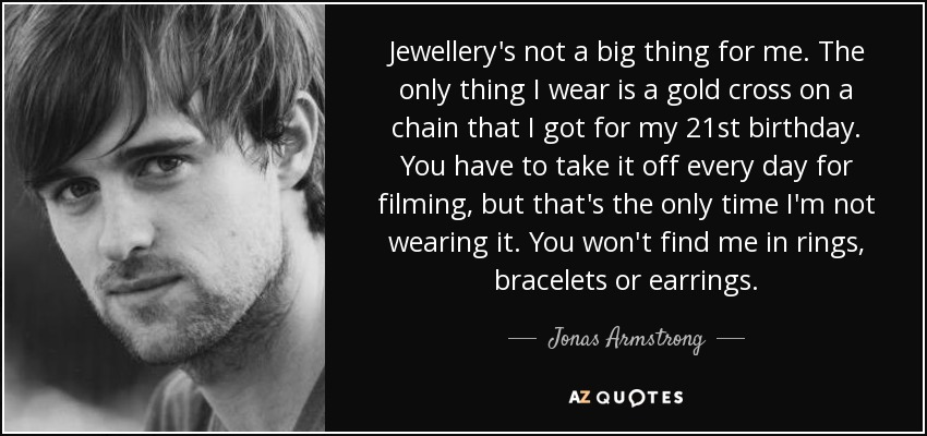 Jewellery's not a big thing for me. The only thing I wear is a gold cross on a chain that I got for my 21st birthday. You have to take it off every day for filming, but that's the only time I'm not wearing it. You won't find me in rings, bracelets or earrings. - Jonas Armstrong