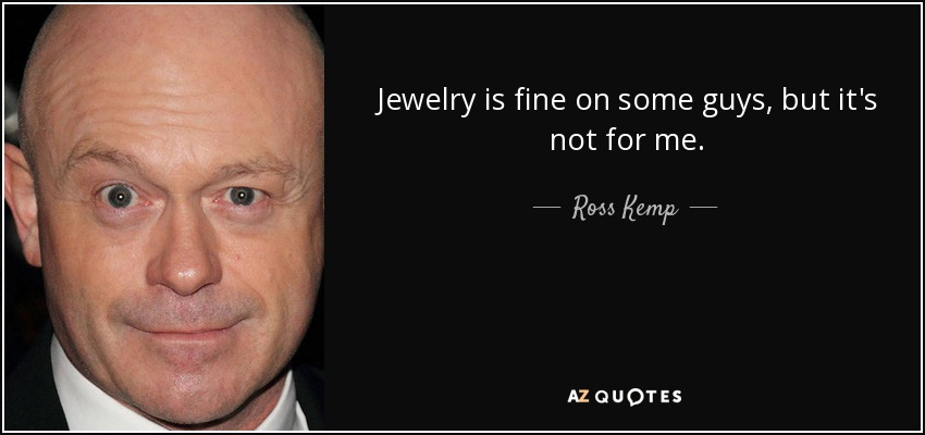 Jewelry is fine on some guys, but it's not for me. - Ross Kemp