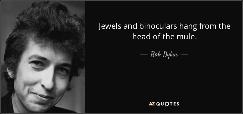 Jewels and binoculars hang from the head of the mule. - Bob Dylan