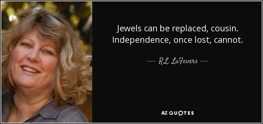 Jewels can be replaced, cousin. Independence, once lost, cannot. - R.L. LaFevers