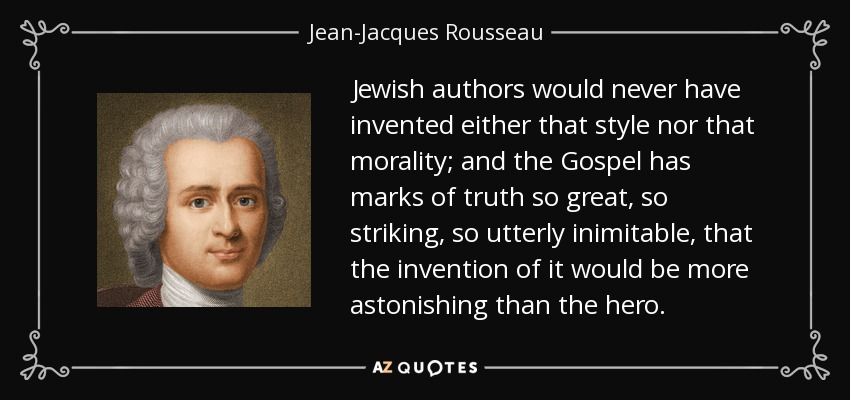 Jewish authors would never have invented either that style nor that morality; and the Gospel has marks of truth so great, so striking, so utterly inimitable, that the invention of it would be more astonishing than the hero. - Jean-Jacques Rousseau