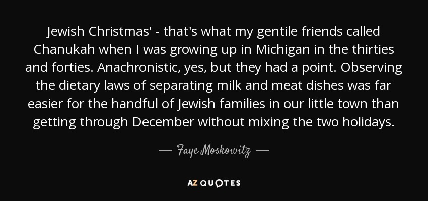 Jewish Christmas' - that's what my gentile friends called Chanukah when I was growing up in Michigan in the thirties and forties. Anachronistic, yes, but they had a point. Observing the dietary laws of separating milk and meat dishes was far easier for the handful of Jewish families in our little town than getting through December without mixing the two holidays. - Faye Moskowitz
