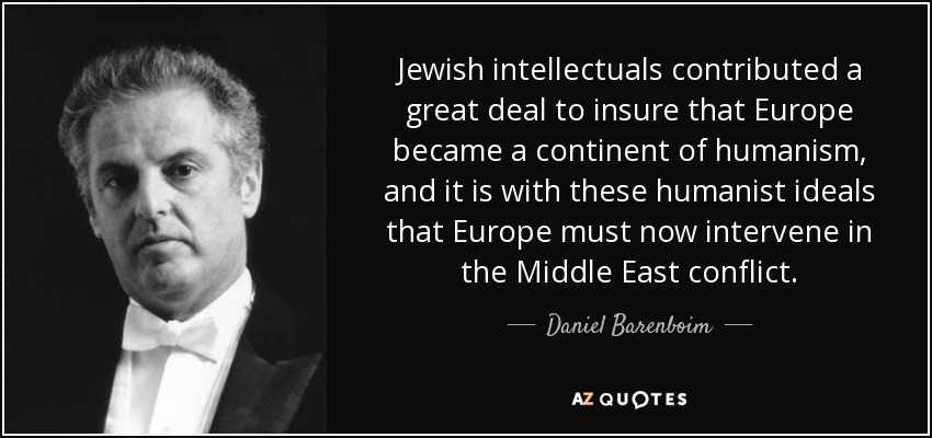 Jewish intellectuals contributed a great deal to insure that Europe became a continent of humanism, and it is with these humanist ideals that Europe must now intervene in the Middle East conflict. - Daniel Barenboim