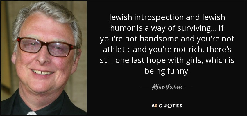 Jewish introspection and Jewish humor is a way of surviving . . . if you're not handsome and you're not athletic and you're not rich, there's still one last hope with girls, which is being funny. - Mike Nichols