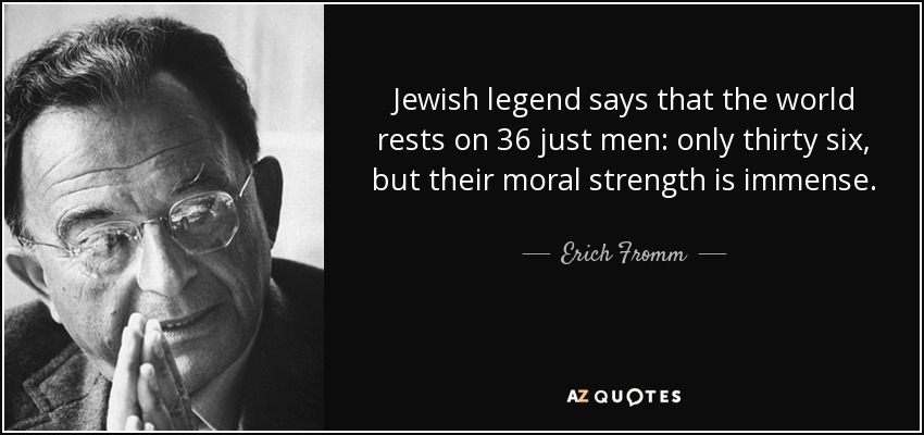 Jewish legend says that the world rests on 36 just men: only thirty six, but their moral strength is immense. - Erich Fromm
