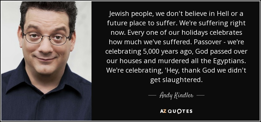 Jewish people, we don't believe in Hell or a future place to suffer. We're suffering right now. Every one of our holidays celebrates how much we've suffered. Passover - we're celebrating 5,000 years ago, God passed over our houses and murdered all the Egyptians. We're celebrating, 'Hey, thank God we didn't get slaughtered. - Andy Kindler