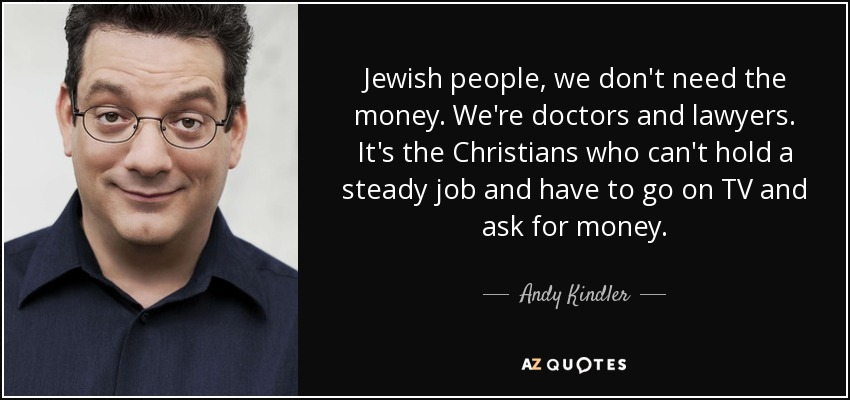 Jewish people, we don't need the money. We're doctors and lawyers. It's the Christians who can't hold a steady job and have to go on TV and ask for money. - Andy Kindler