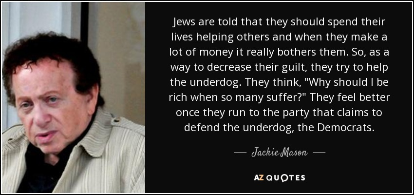 Jews are told that they should spend their lives helping others and when they make a lot of money it really bothers them. So, as a way to decrease their guilt, they try to help the underdog. They think,