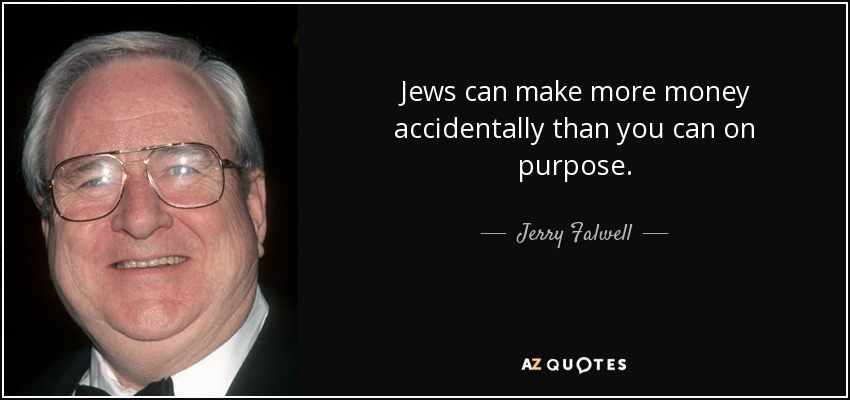 Jews can make more money accidentally than you can on purpose. - Jerry Falwell