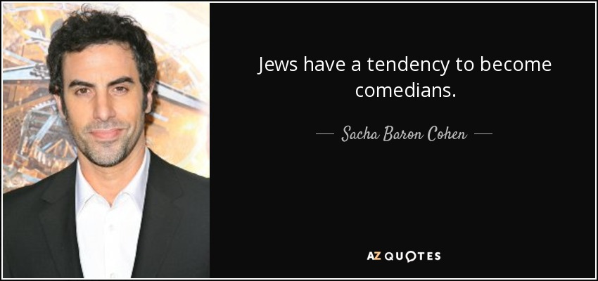 Jews have a tendency to become comedians. - Sacha Baron Cohen