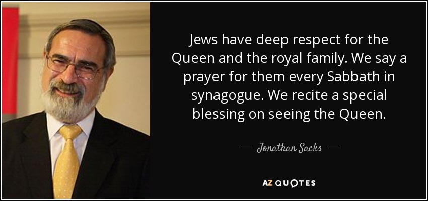 Jews have deep respect for the Queen and the royal family. We say a prayer for them every Sabbath in synagogue. We recite a special blessing on seeing the Queen. - Jonathan Sacks