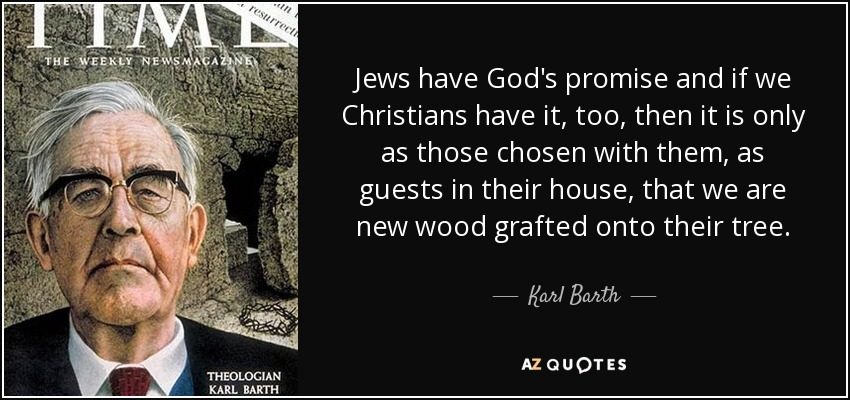 Jews have God's promise and if we Christians have it, too, then it is only as those chosen with them, as guests in their house, that we are new wood grafted onto their tree. - Karl Barth