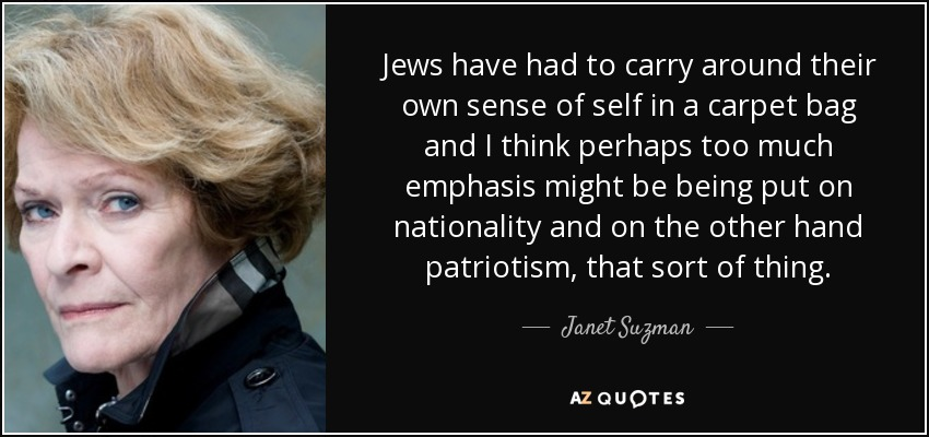 Jews have had to carry around their own sense of self in a carpet bag and I think perhaps too much emphasis might be being put on nationality and on the other hand patriotism, that sort of thing. - Janet Suzman