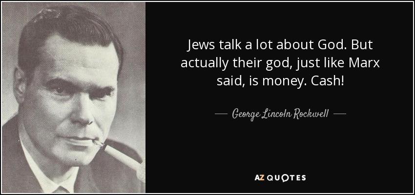 Jews talk a lot about God. But actually their god, just like Marx said, is money. Cash! - George Lincoln Rockwell