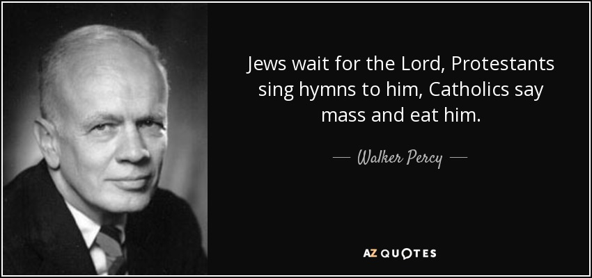 Jews wait for the Lord, Protestants sing hymns to him, Catholics say mass and eat him. - Walker Percy
