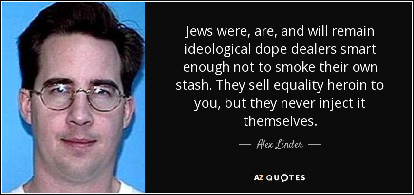 Jews were, are, and will remain ideological dope dealers smart enough not to smoke their own stash. They sell equality heroin to you, but they never inject it themselves. - Alex Linder