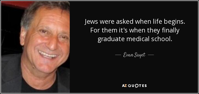 Jews were asked when life begins. For them it's when they finally graduate medical school. - Evan Sayet