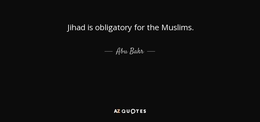 Jihad is obligatory for the Muslims. - Abu Bakr