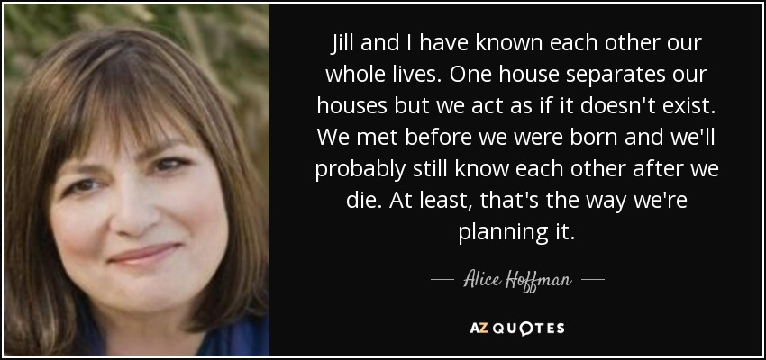 Jill and I have known each other our whole lives. One house separates our houses but we act as if it doesn't exist. We met before we were born and we'll probably still know each other after we die. At least, that's the way we're planning it. - Alice Hoffman