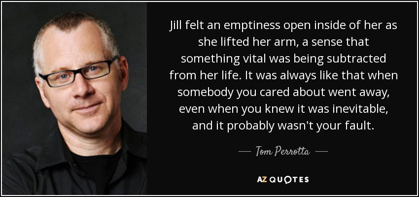 Jill felt an emptiness open inside of her as she lifted her arm, a sense that something vital was being subtracted from her life. It was always like that when somebody you cared about went away, even when you knew it was inevitable, and it probably wasn't your fault. - Tom Perrotta