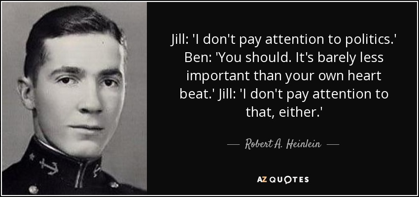 Jill: 'I don't pay attention to politics.' Ben: 'You should. It's barely less important than your own heart beat.' Jill: 'I don't pay attention to that, either. - Robert A. Heinlein