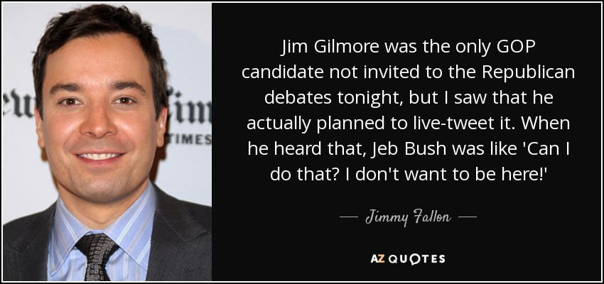 Jim Gilmore was the only GOP candidate not invited to the Republican debates tonight, but I saw that he actually planned to live-tweet it. When he heard that, Jeb Bush was like 'Can I do that? I don't want to be here!' - Jimmy Fallon